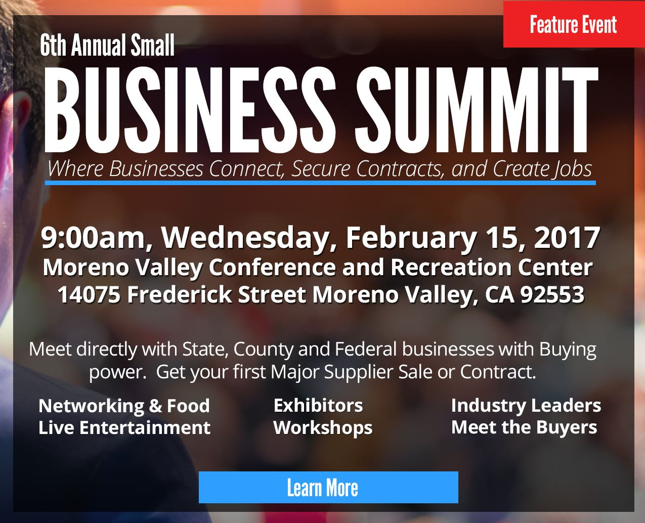 Meet directly with State, County and Federal businesses with Buying power. Get your first Major Supplier Sale or Contract. 900am, Wednesday, February 15, 2017 Moreno Valley Conference and Recreation Center 14075 Frederick Street Moreno Valley, CA 92553